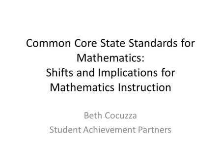 Common Core State Standards for Mathematics: Shifts and Implications for Mathematics Instruction Beth Cocuzza Student Achievement Partners.