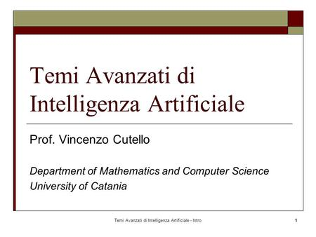Temi Avanzati di Intelligenza Artificiale - Intro1 Temi Avanzati di Intelligenza Artificiale Prof. Vincenzo Cutello Department of Mathematics and Computer.