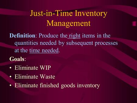 Just-in-Time Inventory Management Definition: Produce the right items in the quantities needed by subsequent processes at the time needed. Goals: Eliminate.