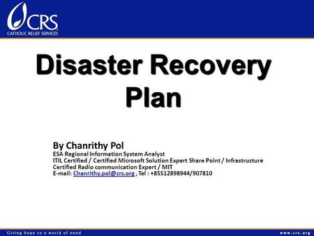 Disaster Recovery Plan By Chanrithy Pol ESA Regional Information System Analyst ITIL Certified / Certified Microsoft Solution Expert Share Point / Infrastructure.