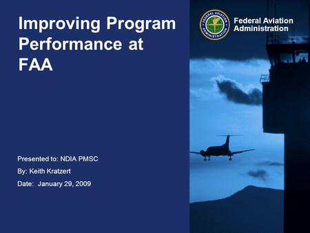 Presented to: NDIA PMSC By: Keith Kratzert Date: January 29, 2009 Federal Aviation Administration Improving Program Performance at FAA.