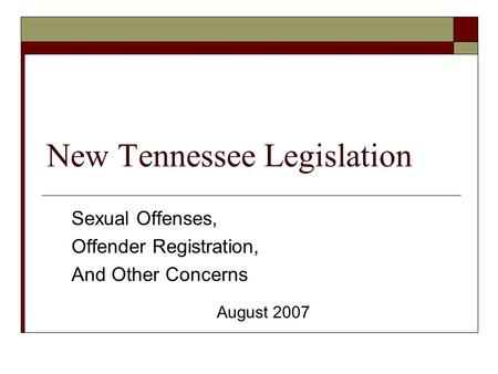 New Tennessee Legislation Sexual Offenses, Offender Registration, And Other Concerns August 2007.