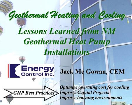 Jack Mc Gowan, CEM Optimize operating cost for cooling Improve Capital Projects Improve learning environments GHP Best Practices Geothermal Heating and.
