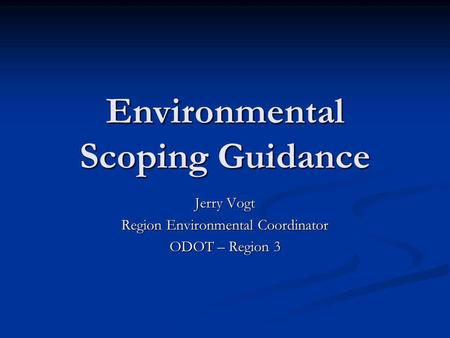 Environmental Scoping Guidance Jerry Vogt Region Environmental Coordinator ODOT – Region 3.