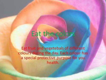 Eat the colors Eat fruit and vegetebals of different colours during the day. Each colour has a special protective purpose for you health.