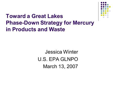 Toward a Great Lakes Phase-Down Strategy for Mercury in Products and Waste Jessica Winter U.S. EPA GLNPO March 13, 2007.