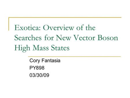 Exotica: Overview of the Searches for New Vector Boson High Mass States Cory Fantasia PY898 03/30/09.