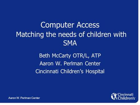 Aaron W. Perlman Center Computer Access Matching the needs of children with SMA Beth McCarty OTR/L, ATP Aaron W. Perlman Center Cincinnati Children's Hospital.