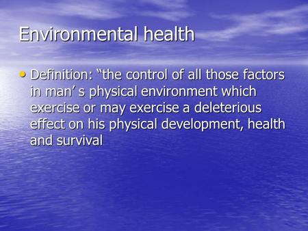 "Environmental health Definition: ""the control of all those factors in man' s physical environment which exercise or may exercise a deleterious effect on."