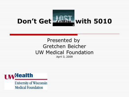 Don't Get with 5010 Presented by Gretchen Beicher UW Medical Foundation April 3, 2009.