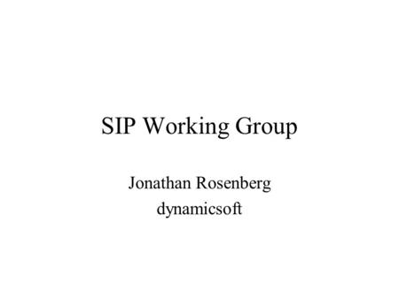 SIP Working Group Jonathan Rosenberg dynamicsoft.