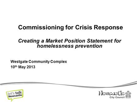 Commissioning for Crisis Response Creating a Market Position Statement for homelessness prevention Westgate Community Complex 10 th May 2013.