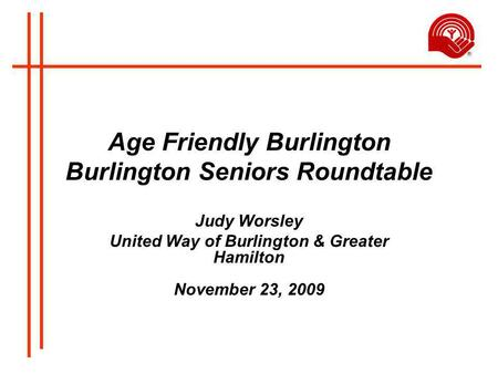 Age Friendly Burlington Burlington Seniors Roundtable Judy Worsley United Way of Burlington & Greater Hamilton November 23, 2009.