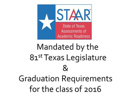 Mandated by the 81 st Texas Legislature & Graduation Requirements for the class of 2016.
