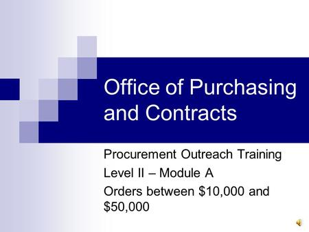 Office of Purchasing and Contracts Procurement Outreach Training Level II – Module A Orders between $10,000 and $50,000.