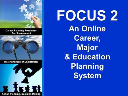 FOCUS 2 An Online Career,Major & Education Planning System Career Planning Readiness Self Assessment Major and Career Exploration Action Planning, Decision.