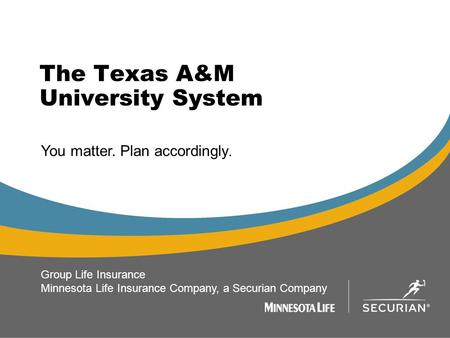 The Texas A&M University System 1 You matter. Plan accordingly. Group Life Insurance Minnesota Life Insurance Company, a Securian Company.