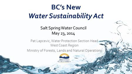 BC's New Water Sustainability Act Pat Lapcevic, Water Protection Section Head West Coast Region Ministry of Forests, Lands and Natural Operations Salt.