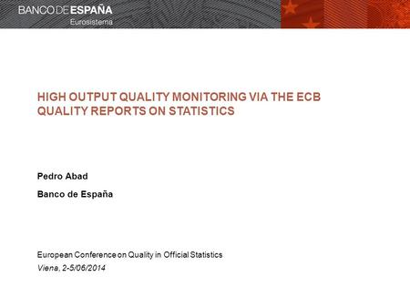 HIGH OUTPUT QUALITY MONITORING VIA THE ECB QUALITY REPORTS ON STATISTICS Pedro Abad Banco de España European Conference on Quality in Official Statistics.