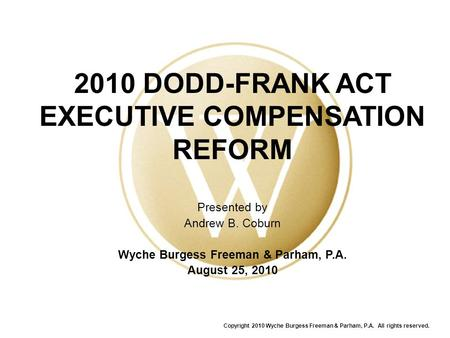 2010 DODD-FRANK ACT EXECUTIVE COMPENSATION REFORM Presented by Andrew B. Coburn Wyche Burgess Freeman & Parham, P.A. August 25, 2010 Copyright 2010 Wyche.