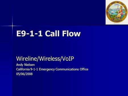 E9-1-1 Call Flow Wireline/Wireless/VoIP Andy Nielsen California 9-1-1 Emergency Communications Office 05/06/2008.