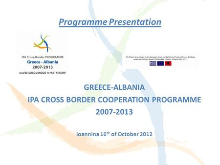Programme Presentation GREECE-ALBANIA IPA CROSS BORDER COOPERATION PROGRAMME 2007-2013 Ioannina 16 th of October 2012.