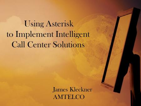 Using Asterisk to Implement Intelligent Call Center Solutions James Kleckner AMTELCO.