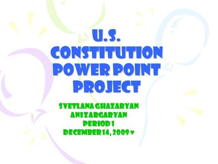 U.S. Constitution Power Point Project Svetlana Ghazaryan Ani Zargaryan Period 1 December 14, 2009 ♥