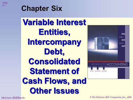 © The McGraw-Hill Companies, Inc., 2004 Slide 6-1 McGraw-Hill/Irwin Chapter Six Variable Interest Entities, Intercompany Debt, Consolidated Statement of.