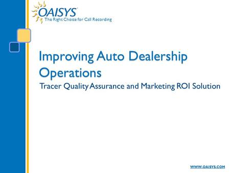 The Right Choice for Call Recording WWW.OAISYS.COM Improving Auto Dealership Operations Tracer Quality Assurance and Marketing ROI Solution.