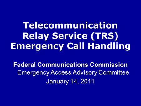 Telecommunication Relay Service (TRS) Emergency Call Handling Federal Communications Commission Emergency Access Advisory Committee January 14, 2011.