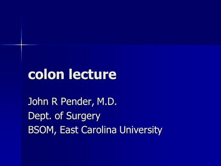 Colon lecture John R Pender, M.D. Dept. of Surgery BSOM, East Carolina University.