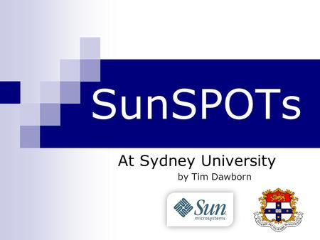 SunSPOTs At Sydney University by Tim Dawborn. Agenda What are SunSPOTs? What are we doing with them?  Corona  SPOTCopter.