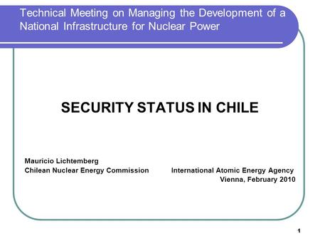 1 Technical Meeting on Managing the Development of a National Infrastructure for Nuclear Power SECURITY STATUS IN CHILE Mauricio Lichtemberg Chilean Nuclear.