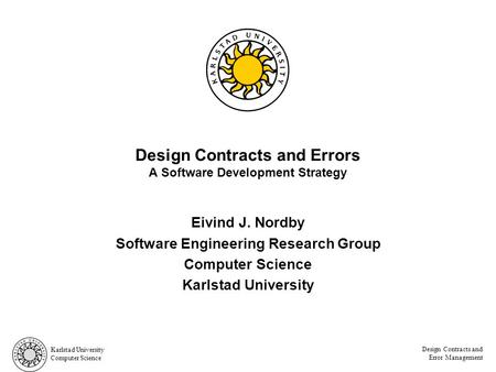 Karlstad University Computer Science Design Contracts and Error Management Design Contracts and Errors A Software Development Strategy Eivind J. Nordby.
