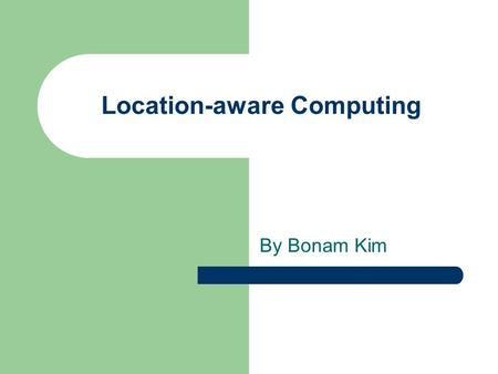 Location-aware Computing By Bonam Kim. Outline Introduction Motivation Location Determination Techniques Location-aware Services Example for Implementation.
