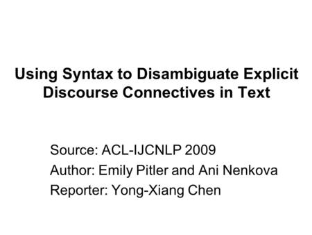 Using Syntax to Disambiguate Explicit Discourse Connectives in Text Source: ACL-IJCNLP 2009 Author: Emily Pitler and Ani Nenkova Reporter: Yong-Xiang Chen.
