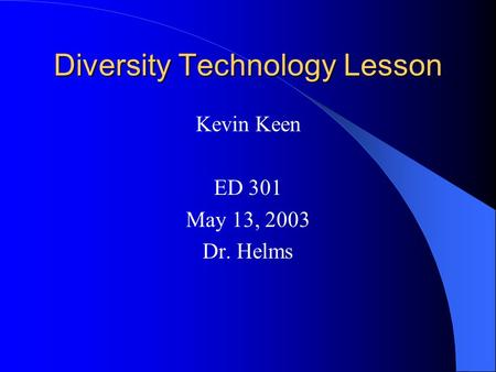 Diversity Technology Lesson Kevin Keen ED 301 May 13, 2003 Dr. Helms.