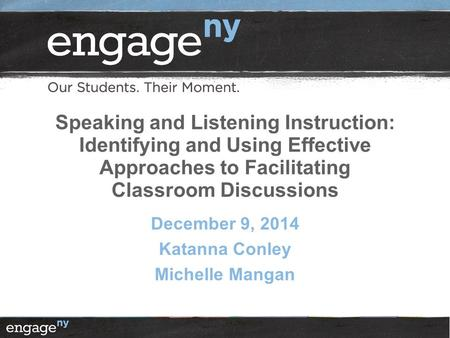 Speaking and Listening Instruction: Identifying and Using Effective Approaches to Facilitating Classroom Discussions December 9, 2014 Katanna Conley Michelle.