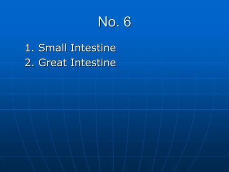 No. 6 1. Small Intestine 2. Great Intestine.