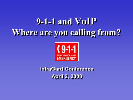 9-1-1 and VoIP Where are you calling from? InfraGard Conference April 2, 2008 InfraGard Conference April 2, 2008.
