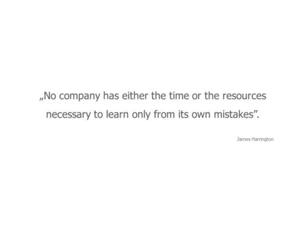 """No company has either the time or the resources necessary to learn only from its own mistakes"". James Harrington."