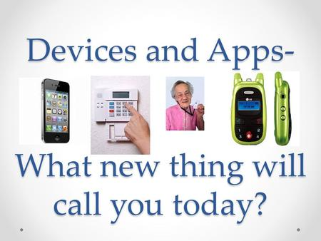 Devices and Apps- What new thing will call you today?
