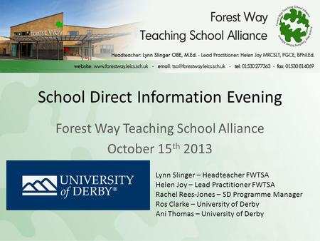 School Direct Information Evening Forest Way Teaching School Alliance October 15 th 2013 Lynn Slinger – Headteacher FWTSA Helen Joy – Lead Practitioner.