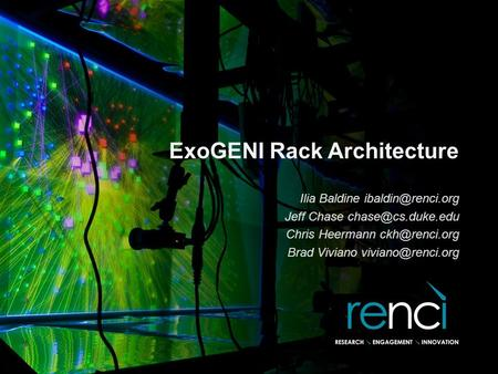 ExoGENI Rack Architecture Ilia Baldine Jeff Chase Chris Heermann Brad Viviano