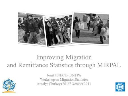 Improving Migration and Remittance Statistics through MIRPAL Joint UNECE - UNFPA Workshop on Migration Statistics Antalya (Turkey) 26-27 October 2011.