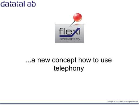 Copyright © 2011 Datatal AB. All rights reserved....a new concept how to use telephony.