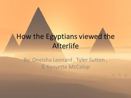 How the Egyptians viewed the Afterlife By: Oneisha Leonard, Tyler Sutton, & Kenyetta McCalop.