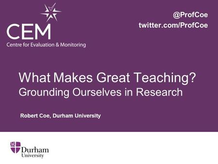 What Makes Great Teaching? Grounding Ourselves in Research Robert Coe, Durham twitter.com/ProfCoe.