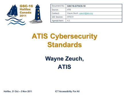 Halifax, 31 Oct – 3 Nov 2011ICT Accessibility For All Wayne Zeuch, ATIS ATIS Cybersecurity Standards Document No: GSC16-GTSC9-10 Source: ATIS Contact: